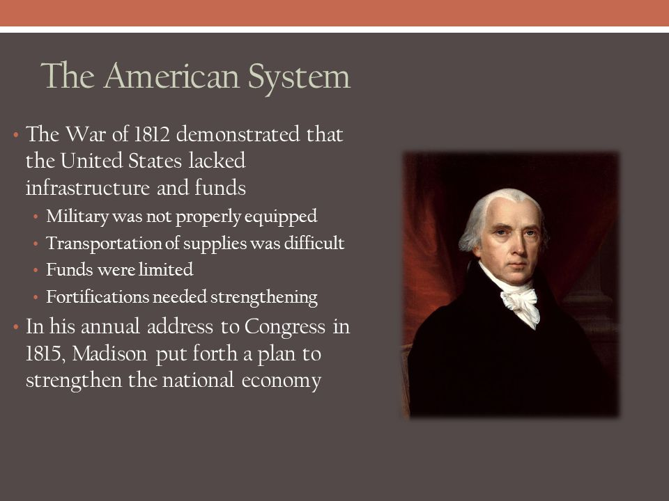 The American System The War of 1812 demonstrated that the United States lacked infrastructure and funds Military was not properly equipped Transportat