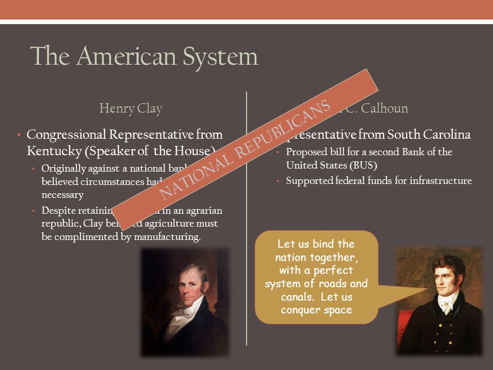 The American System Henry Clay Congressional Representative from Kentucky (Speaker of the House) Originally against a national bank, Clay believed cir