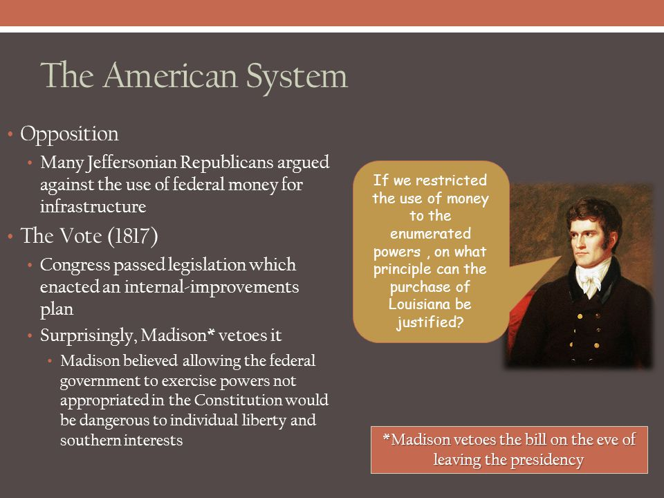 The American System Opposition Many Jeffersonian Republicans argued against the use of federal money for infrastructure The Vote (1817) Congress passe