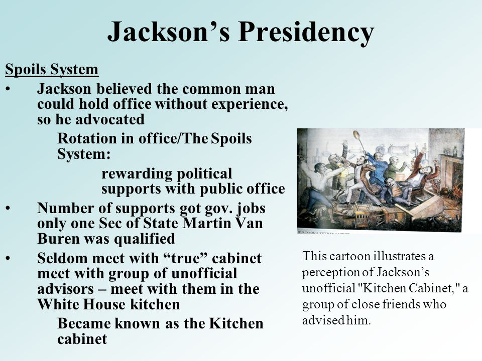 Jackson's Presidency Spoils System Jackson believed the common man could hold office without experience, so he advocated Rotation in office/The Spoils System: rewarding political supports with public office Number of supports got gov.