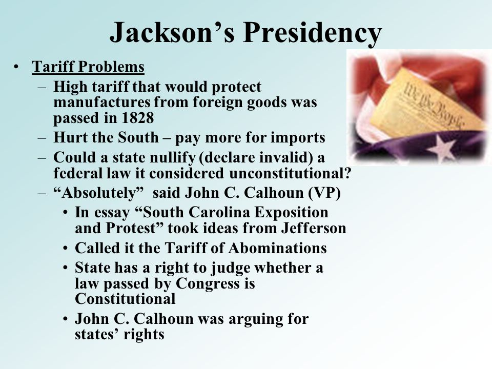 Jackson's Presidency Tariff Problems –High tariff that would protect manufactures from foreign goods was passed in 1828 –Hurt the South – pay more for imports –Could a state nullify (declare invalid) a federal law it considered unconstitutional.