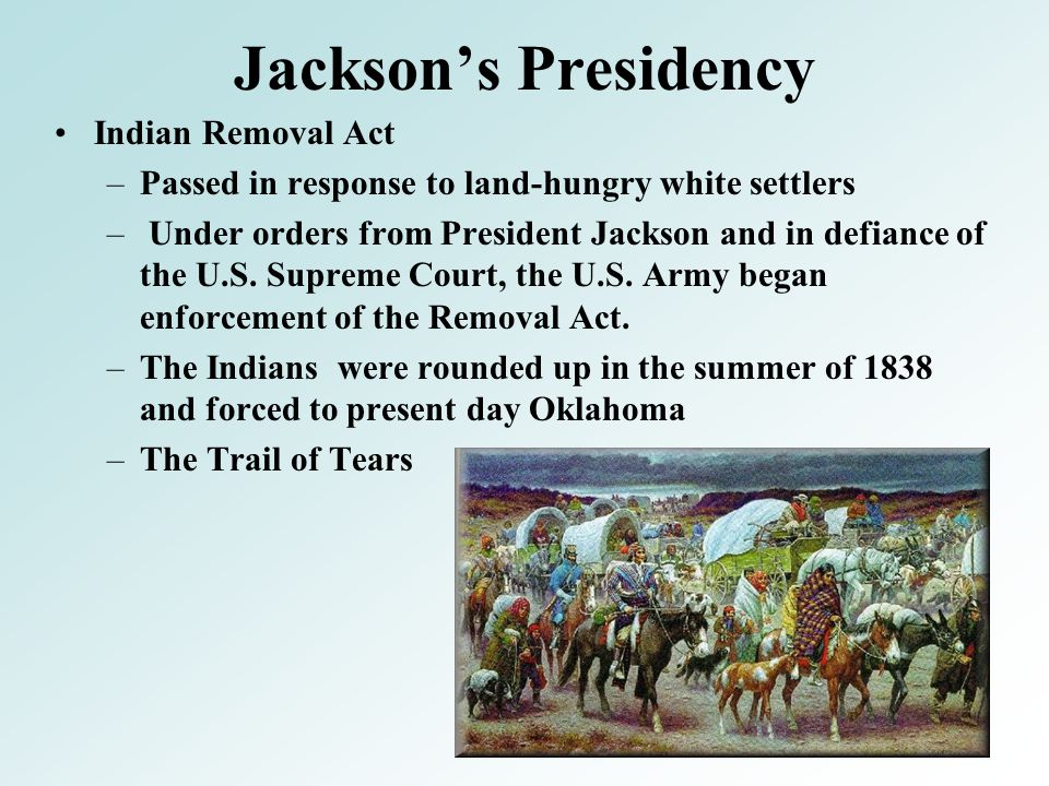 Jackson's Presidency Indian Removal Act –Passed in response to land-hungry white settlers – Under orders from President Jackson and in defiance of the U.S.