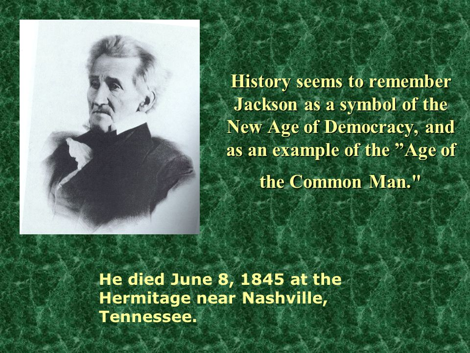 History seems to remember Jackson as a symbol of the New Age of Democracy, and as an example of the Age of the Common Man. He died June 8, 1845 at the Hermitage near Nashville, Tennessee.