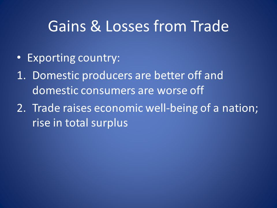 Gains & Losses from Trade Exporting country: 1.Domestic producers are better off and domestic consumers are worse off 2.Trade raises economic well-being of a nation; rise in total surplus