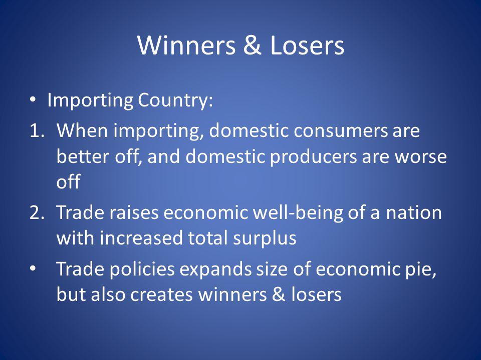 Winners & Losers Importing Country: 1.When importing, domestic consumers are better off, and domestic producers are worse off 2.Trade raises economic well-being of a nation with increased total surplus Trade policies expands size of economic pie, but also creates winners & losers