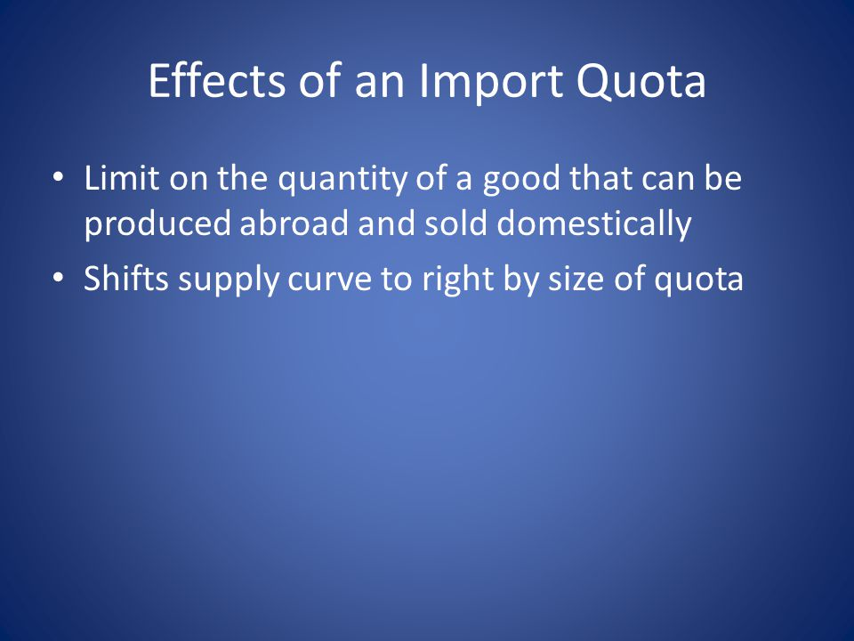 Effects of an Import Quota Limit on the quantity of a good that can be produced abroad and sold domestically Shifts supply curve to right by size of quota