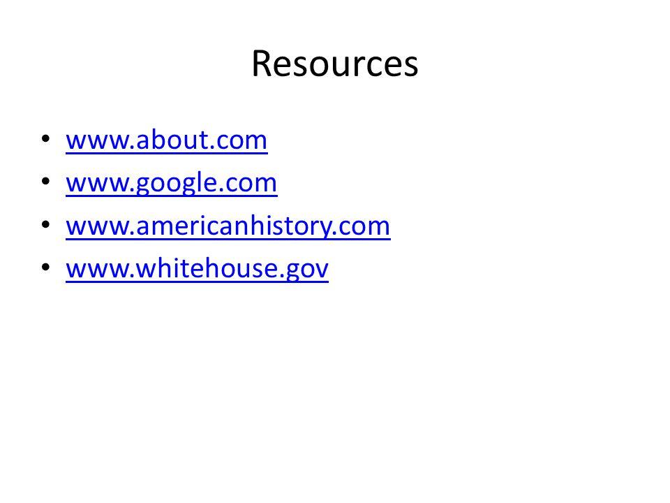 Resources www.about.com www.google.com www.americanhistory.com www.whitehouse.gov