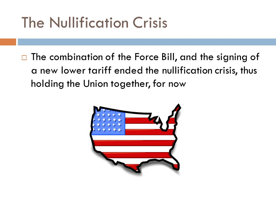 The Nullification Crisis  The combination of the Force Bill, and the signing of a new lower tariff ended the nullification crisis, thus holding the Union together, for now