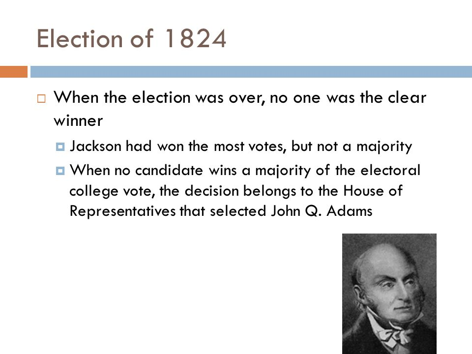 Election of 1824  When the election was over, no one was the clear winner  Jackson had won the most votes, but not a majority  When no candidate wins a majority of the electoral college vote, the decision belongs to the House of Representatives that selected John Q.