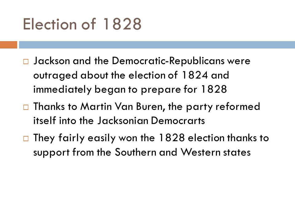 Election of 1828  Jackson and the Democratic-Republicans were outraged about the election of 1824 and immediately began to prepare for 1828  Thanks to Martin Van Buren, the party reformed itself into the Jacksonian Democrarts  They fairly easily won the 1828 election thanks to support from the Southern and Western states
