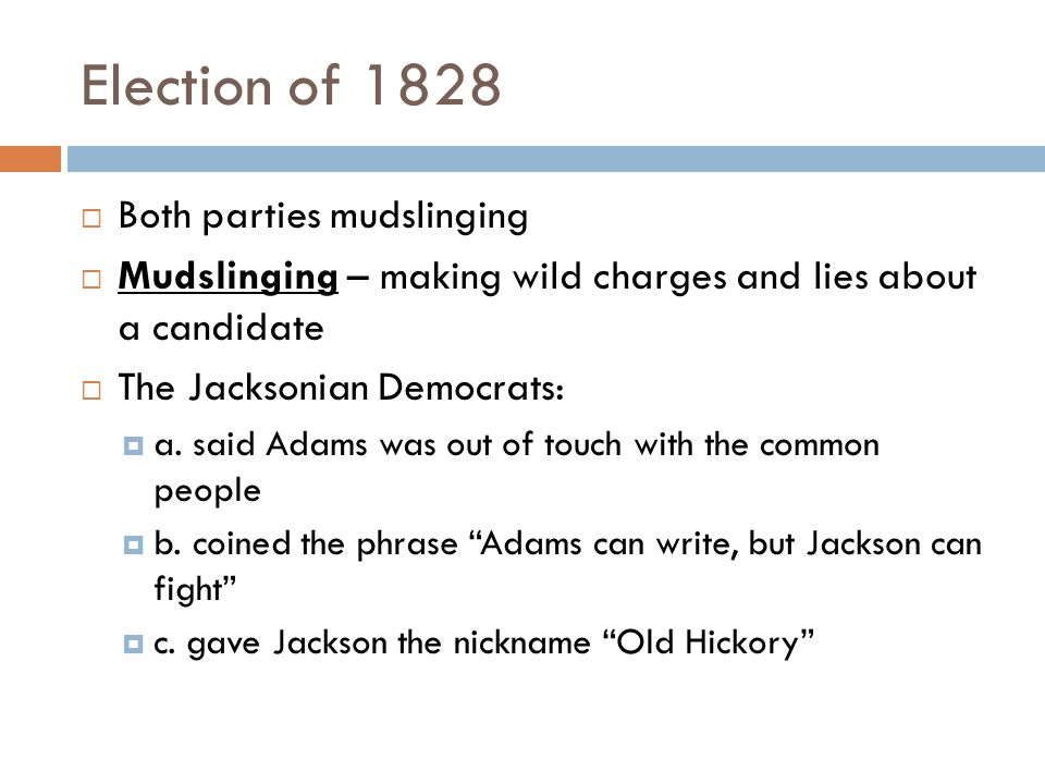Election of 1828  Both parties mudslinging  Mudslinging – making wild charges and lies about a candidate  The Jacksonian Democrats:  a.