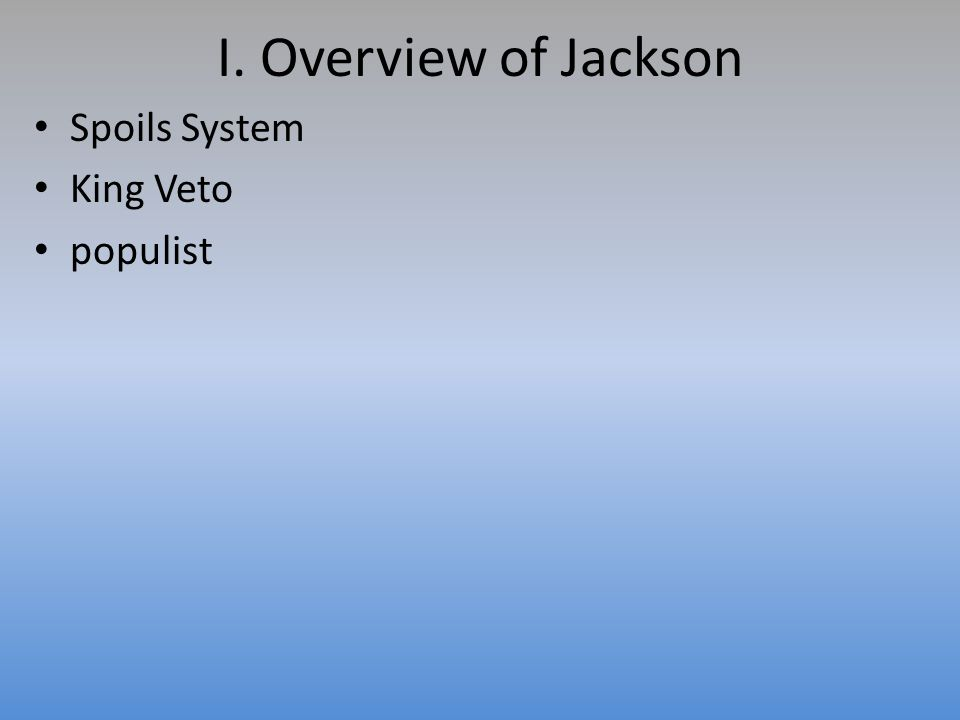 I. Overview of Jackson Spoils System King Veto populist