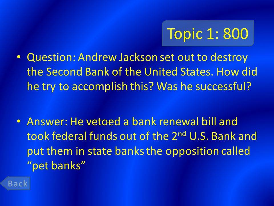 Topic 1: 800 Question: Andrew Jackson set out to destroy the Second Bank of the United States.