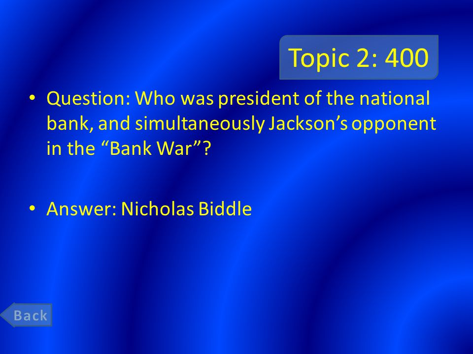 Topic 2: 400 Question: Who was president of the national bank, and simultaneously Jackson's opponent in the Bank War .