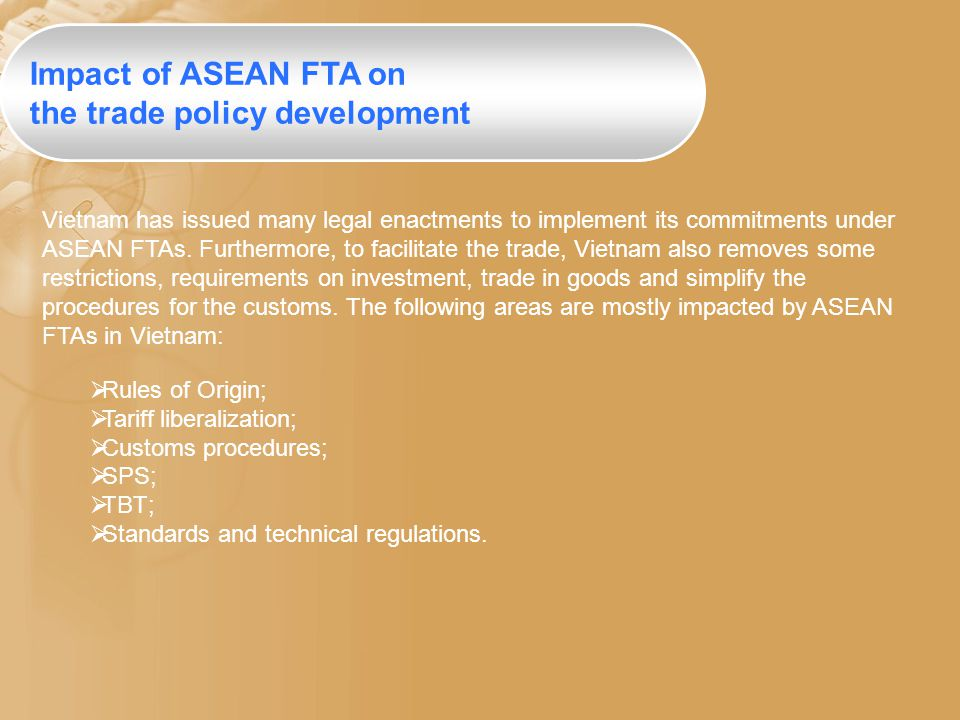 Vietnam has issued many legal enactments to implement its commitments under ASEAN FTAs. Furthermore, to facilitate the trade, Vietnam also removes som