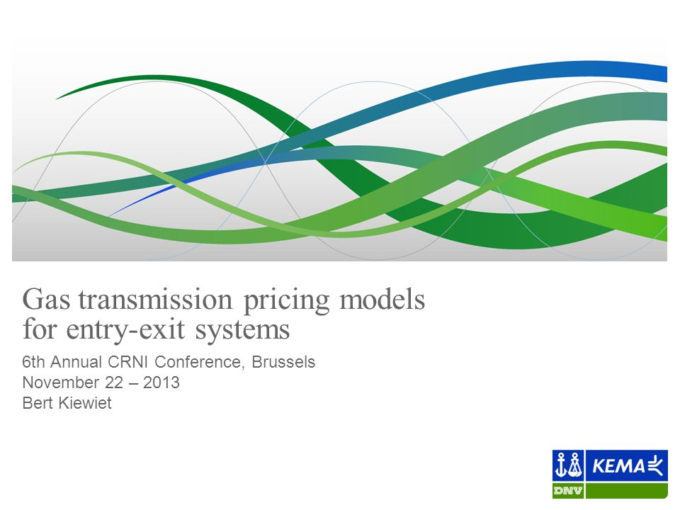 Gas transmission pricing models for entry-exit systems 6th Annual CRNI Conference, Brussels November 22 – 2013 Bert Kiewiet