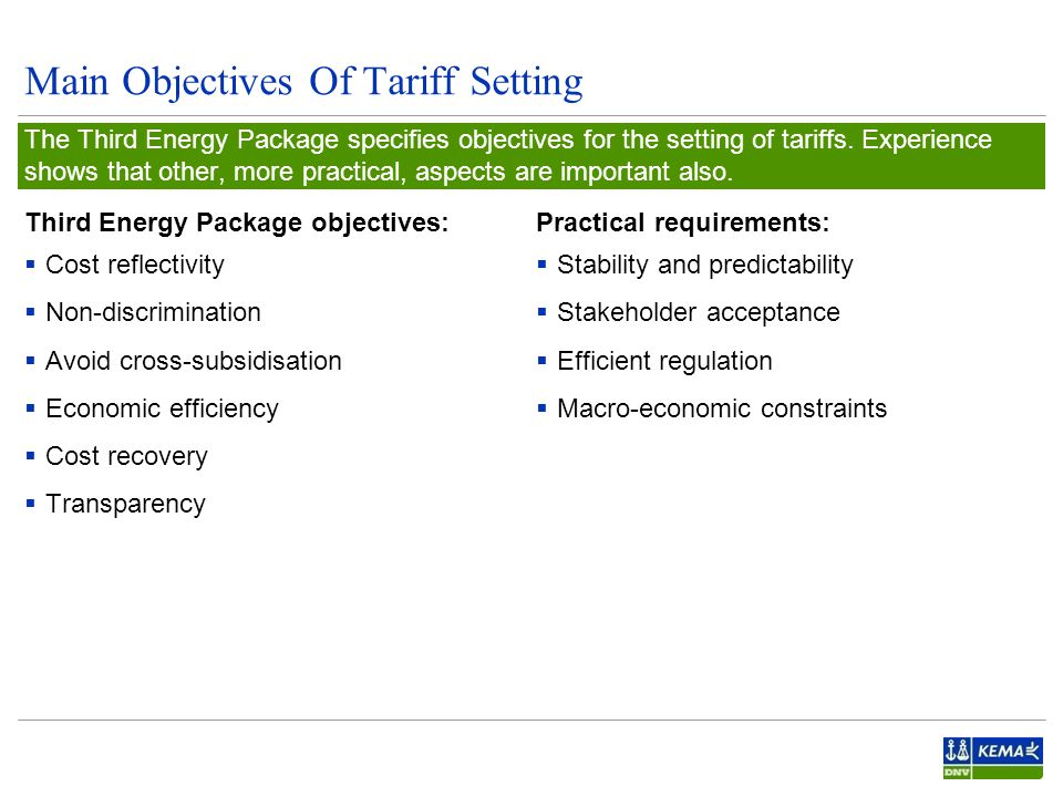 Main Objectives Of Tariff Setting Third Energy Package objectives:  Cost reflectivity  Non-discrimination  Avoid cross-subsidisation  Economic efficiency  Cost recovery  Transparency The Third Energy Package specifies objectives for the setting of tariffs.