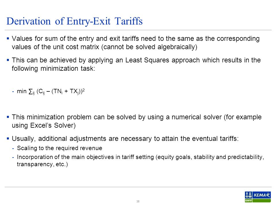 Derivation of Entry-Exit Tariffs  Values for sum of the entry and exit tariffs need to the same as the corresponding values of the unit cost matrix (cannot be solved algebraically)  This can be achieved by applying an Least Squares approach which results in the following minimization task: - min ∑ ij (C ij – (TN i + TX j )) 2  This minimization problem can be solved by using a numerical solver (for example using Excel's Solver)  Usually, additional adjustments are necessary to attain the eventual tariffs: - Scaling to the required revenue - Incorporation of the main objectives in tariff setting (equity goals, stability and predictability, transparency, etc.) 36