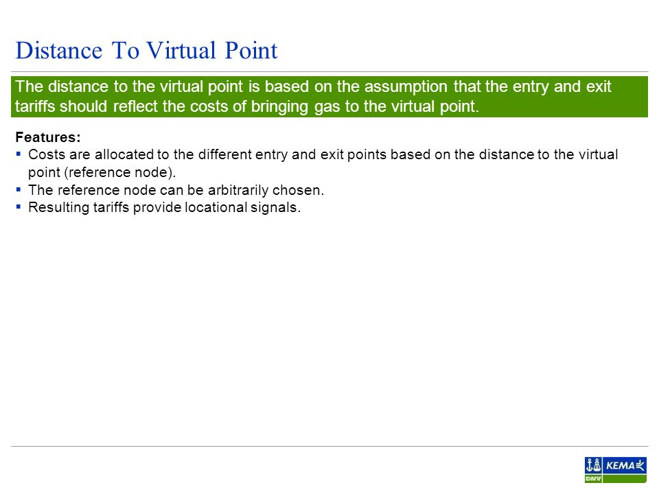Distance To Virtual Point The distance to the virtual point is based on the assumption that the entry and exit tariffs should reflect the costs of bringing gas to the virtual point.
