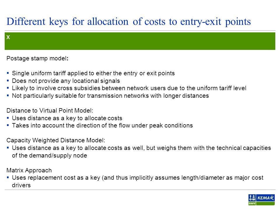 Different keys for allocation of costs to entry-exit points Postage stamp model:  Single uniform tariff applied to either the entry or exit points  Does not provide any locational signals  Likely to involve cross subsidies between network users due to the uniform tariff level  Not particularly suitable for transmission networks with longer distances Distance to Virtual Point Model:  Uses distance as a key to allocate costs  Takes into account the direction of the flow under peak conditions Capacity Weighted Distance Model:  Uses distance as a key to allocate costs as well, but weighs them with the technical capacities of the demand/supply node Matrix Approach  Uses replacement cost as a key (and thus implicitly assumes length/diameter as major cost drivers x