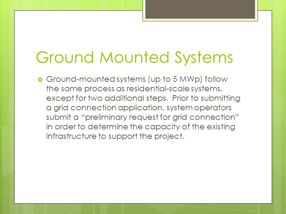 Ground Mounted Systems  Ground-mounted systems (up to 5 MWp) follow the same process as residential-scale systems, except for two additional steps.