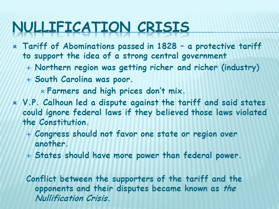  Tariff of Abominations passed in 1828 – a protective tariff to support the idea of a strong central government  Northern region was getting richer and richer (industry)  South Carolina was poor.