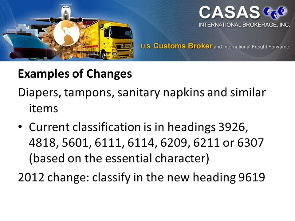 Examples of Changes Diapers, tampons, sanitary napkins and similar items Current classification is in headings 3926, 4818, 5601, 6111, 6114, 6209, 6211 or 6307 (based on the essential character) 2012 change: classify in the new heading 9619