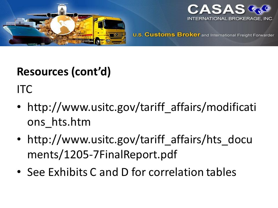 Resources (cont'd) ITC http://www.usitc.gov/tariff_affairs/modificati ons_hts.htm http://www.usitc.gov/tariff_affairs/hts_docu ments/1205-7FinalReport.pdf See Exhibits C and D for correlation tables