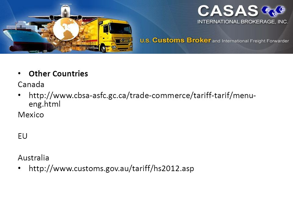 Other Countries Canada http://www.cbsa-asfc.gc.ca/trade-commerce/tariff-tarif/menu- eng.html Mexico EU Australia http://www.customs.gov.au/tariff/hs2012.asp