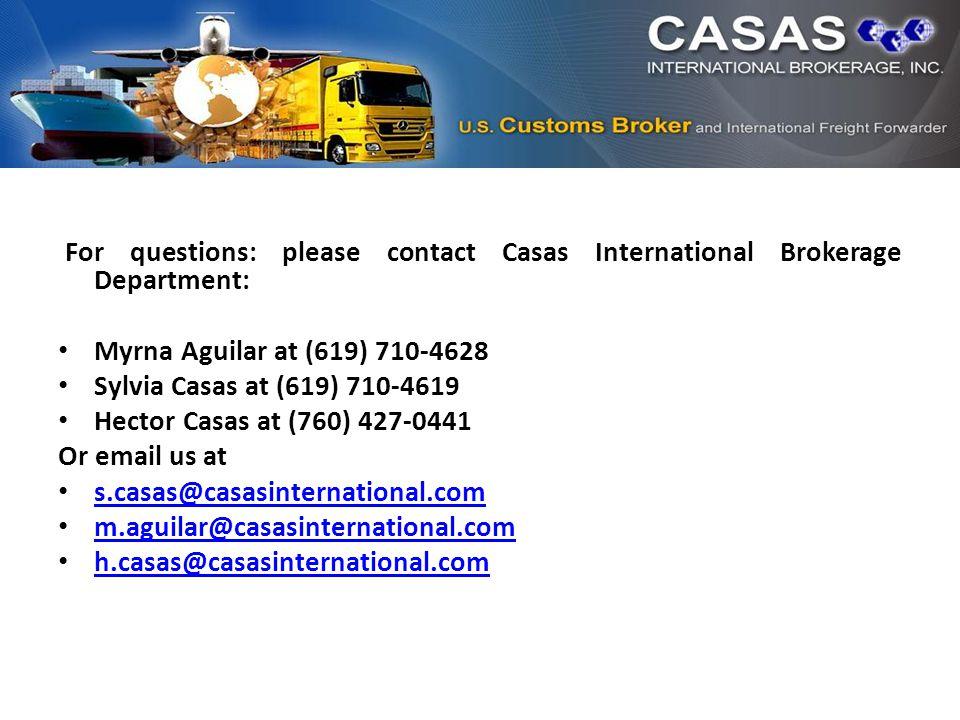 For questions: please contact Casas International Brokerage Department: Myrna Aguilar at (619) 710-4628 Sylvia Casas at (619) 710-4619 Hector Casas at (760) 427-0441 Or email us at s.casas@casasinternational.com m.aguilar@casasinternational.com h.casas@casasinternational.com