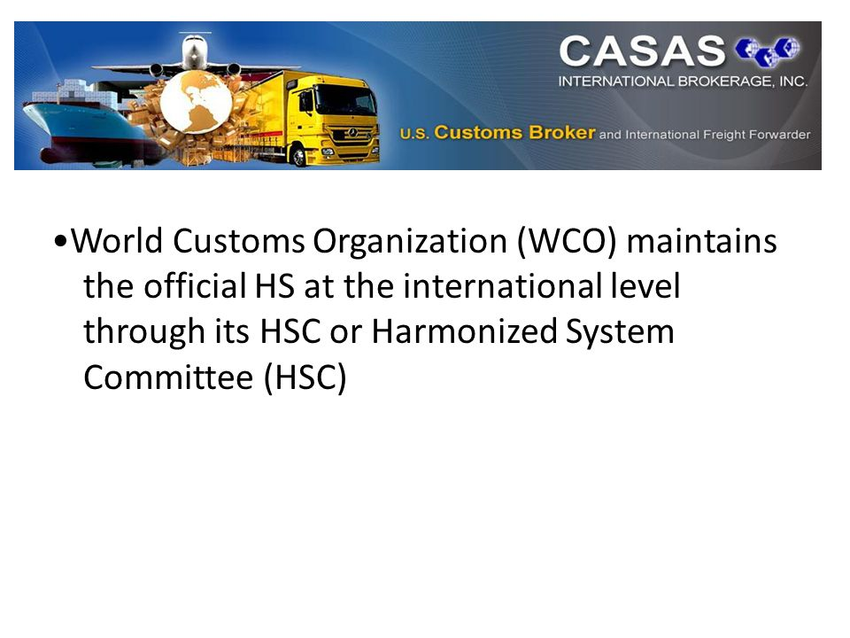 World Customs Organization (WCO) maintains the official HS at the international level through its HSC or Harmonized System Committee (HSC)