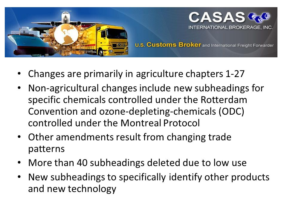 Changes are primarily in agriculture chapters 1-27 Non-agricultural changes include new subheadings for specific chemicals controlled under the Rotterdam Convention and ozone-depleting-chemicals (ODC) controlled under the Montreal Protocol Other amendments result from changing trade patterns More than 40 subheadings deleted due to low use New subheadings to specifically identify other products and new technology