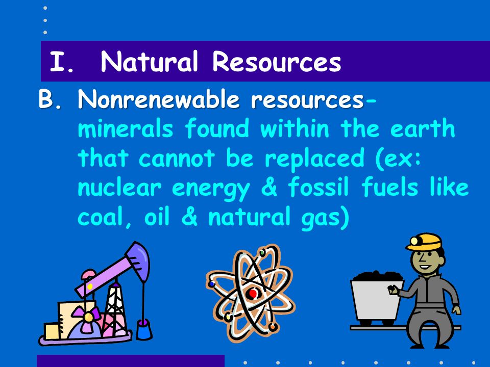 I. Natural Resources A.Renewable resources A.Renewable resources- cannot be used up or can be replaced naturally