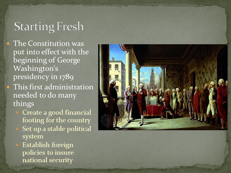 The Constitution was put into effect with the beginning of George Washington's presidency in 1789 This first administration needed to do many things C