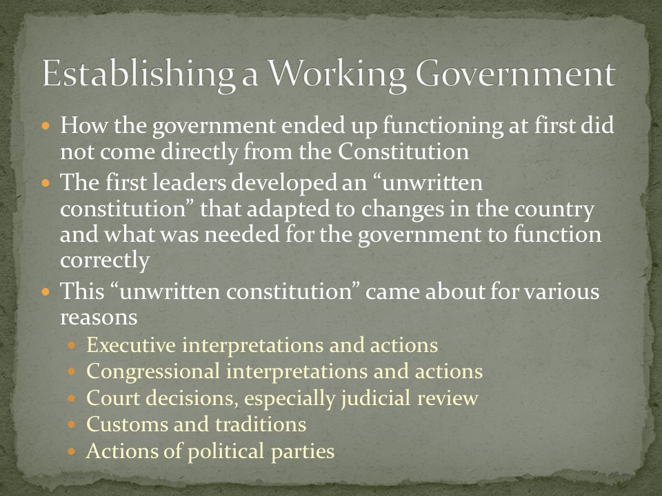 How the government ended up functioning at first did not come directly from the Constitution The first leaders developed an unwritten constitution that adapted to changes in the country and what was needed for the government to function correctly This unwritten constitution came about for various reasons Executive interpretations and actions Congressional interpretations and actions Court decisions, especially judicial review Customs and traditions Actions of political parties