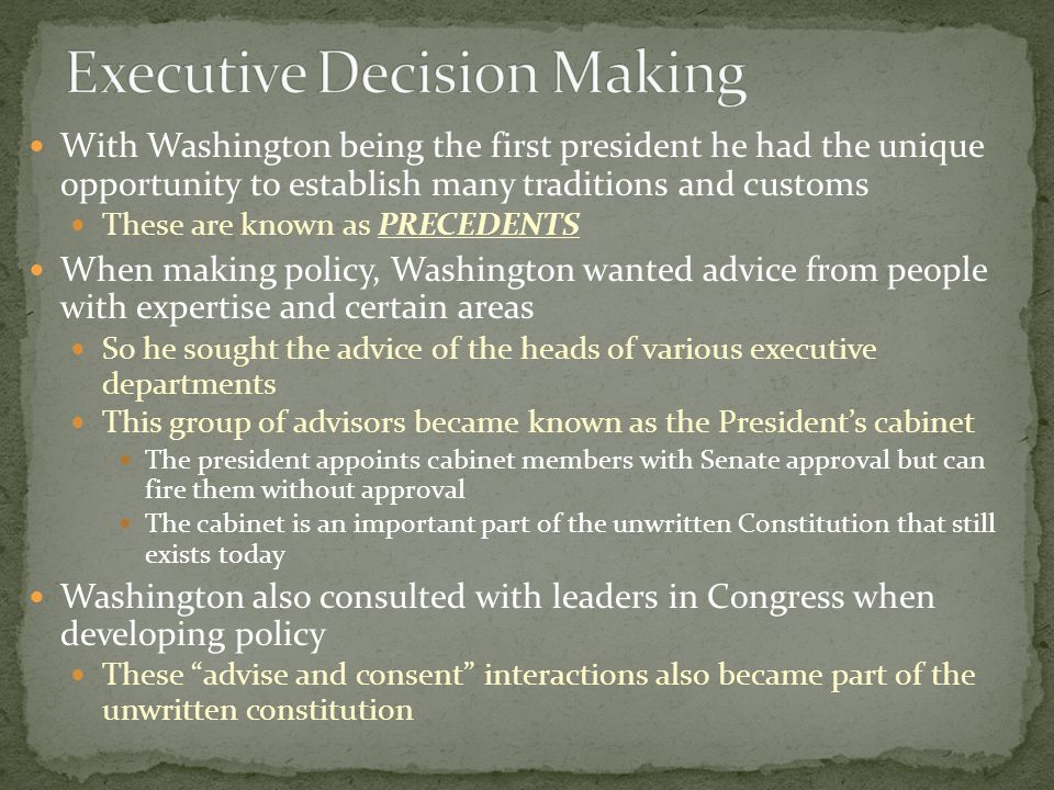 With Washington being the first president he had the unique opportunity to establish many traditions and customs These are known as PRECEDENTS When making policy, Washington wanted advice from people with expertise and certain areas So he sought the advice of the heads of various executive departments This group of advisors became known as the President's cabinet The president appoints cabinet members with Senate approval but can fire them without approval The cabinet is an important part of the unwritten Constitution that still exists today Washington also consulted with leaders in Congress when developing policy These advise and consent interactions also became part of the unwritten constitution
