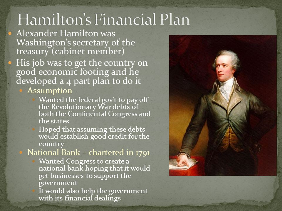 Hamilton wanted a protective tariff to help shield the country's new businesses from competition from foreign businesses A tariff is a tax on goods brought into a country which are called imports By putting a tax on foreign goods it drives up the price With higher prices on foreign products, Americans will be more likely to buy American goods, which the tariff won't apply to and therefore should be cheaper This allows American businesses to make more money and do better Hamilton's proposed protective tariff was not passed by Congress They did pass other tariffs to raise money for the government