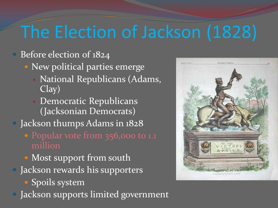 The Election of Jackson (1828) Before election of 1824 New political parties emerge National Republicans (Adams, Clay) Democratic Republicans (Jackson