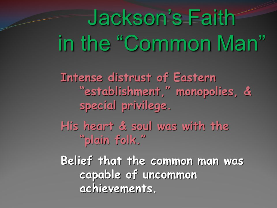 "Jackson's Faith in the ""Common Man"" Intense distrust of Eastern ""establishment,"" monopolies, & special privilege. His heart & soul was with the ""plain"