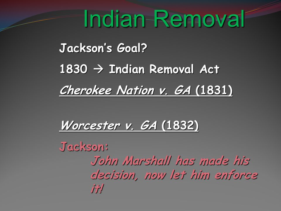 Indian Removal Jackson's Goal. 1830  Indian Removal Act Cherokee Nation v.