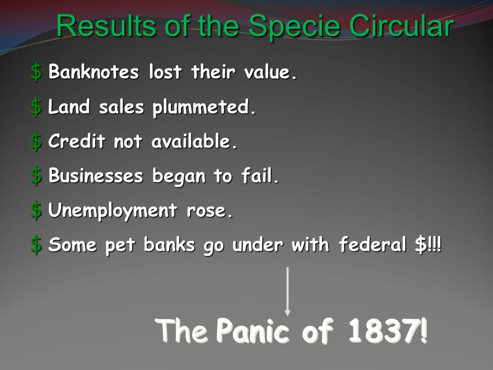 Results of the Specie Circular $Banknotes lost their value. $Land sales plummeted. $Credit not available. $Businesses began to fail. $Unemployment ros