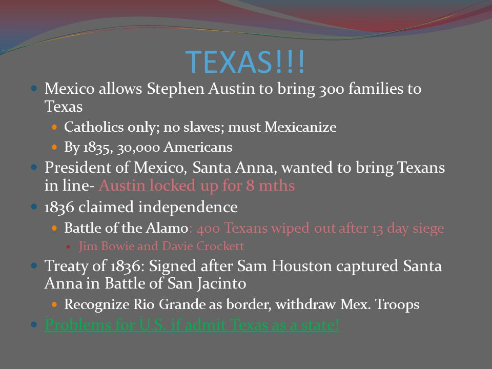 TEXAS!!! Mexico allows Stephen Austin to bring 300 families to Texas Catholics only; no slaves; must Mexicanize By 1835, 30,000 Americans President of