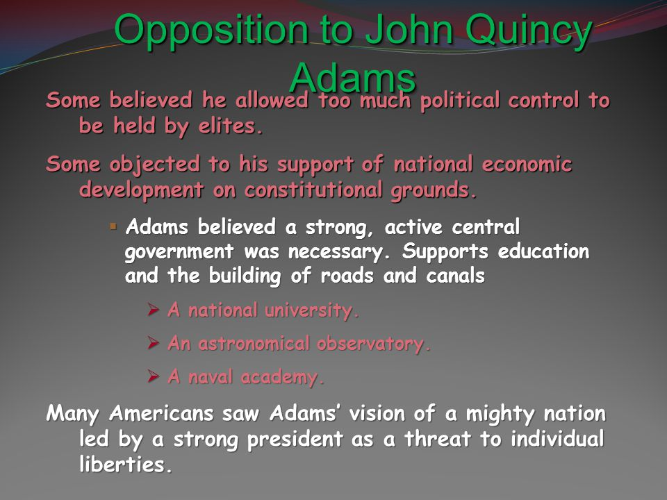 Opposition to John Quincy Adams Some believed he allowed too much political control to be held by elites. Some objected to his support of national eco