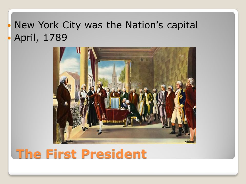 The First President New York City was the Nation's capital April, 1789