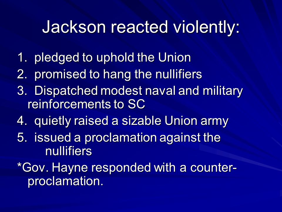 Jackson reacted violently: 1. pledged to uphold the Union 2. promised to hang the nullifiers 3. Dispatched modest naval and military reinforcements to