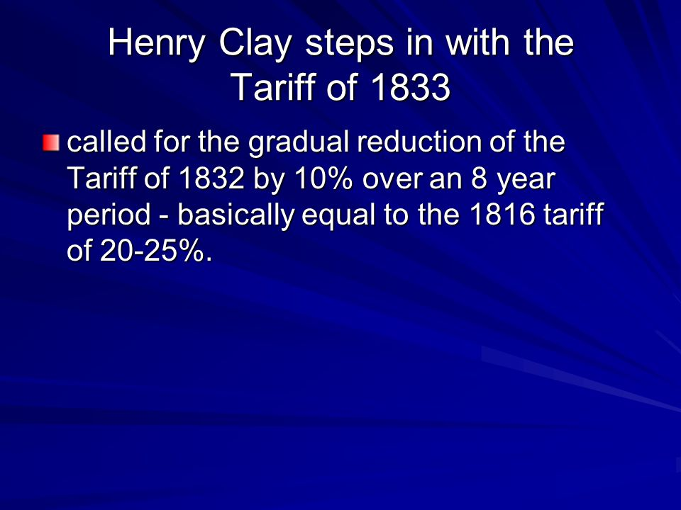 Henry Clay steps in with the Tariff of 1833 called for the gradual reduction of the Tariff of 1832 by 10% over an 8 year period - basically equal to t