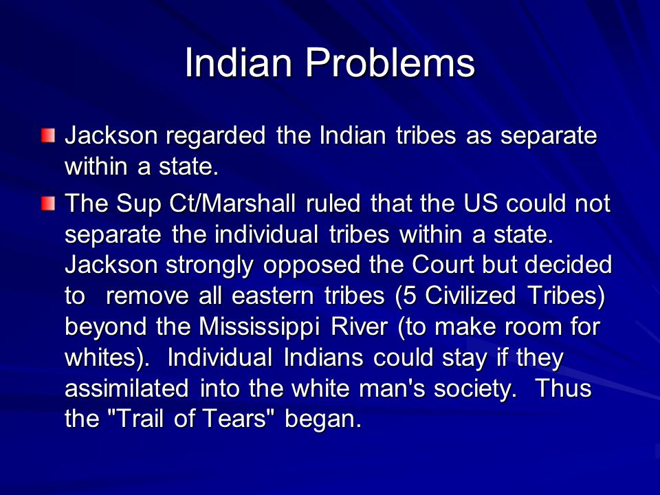 Indian Problems Jackson regarded the Indian tribes as separate within a state. The Sup Ct/Marshall ruled that the US could not separate the individual