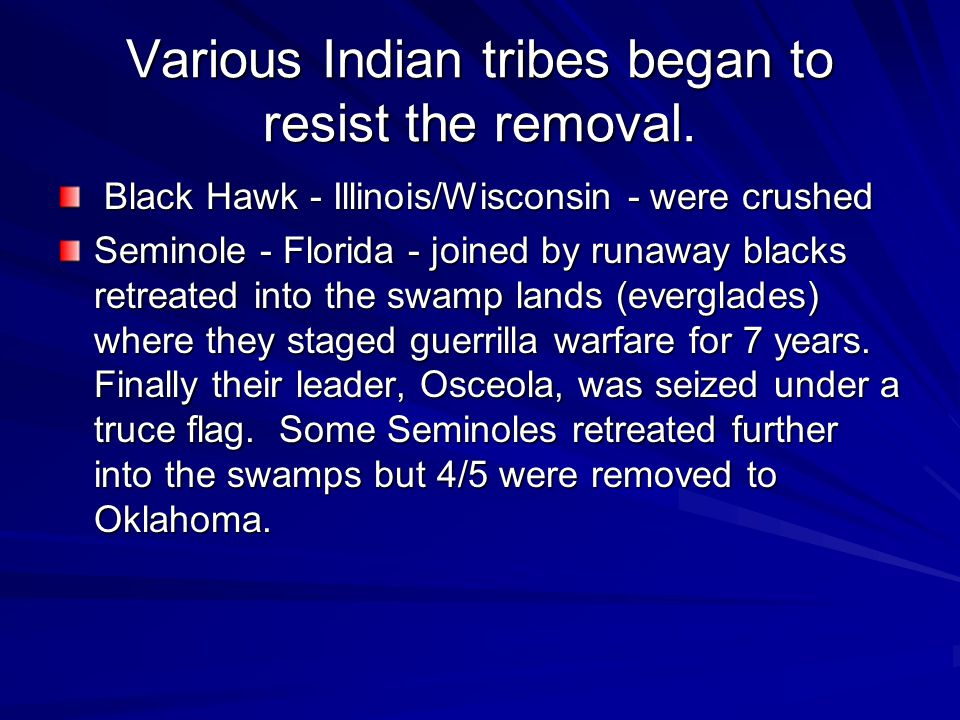 Various Indian tribes began to resist the removal. Black Hawk - Illinois/Wisconsin - were crushed Black Hawk - Illinois/Wisconsin - were crushed Semin