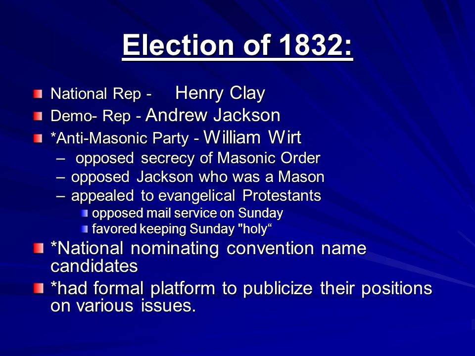 Election of 1832: National Rep - Henry Clay Demo- Rep - Andrew Jackson *Anti-Masonic Party - William Wirt – opposed secrecy of Masonic Order –opposed