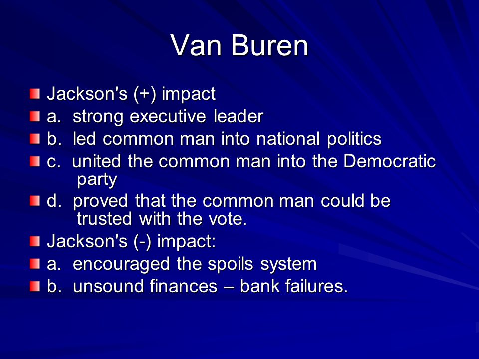 Van Buren Jackson's (+) impact a. strong executive leader b. led common man into national politics c. united the common man into the Democratic party